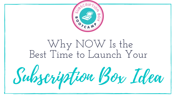 Why NOW Is the Best Time to Launch Your Subscription Box Idea