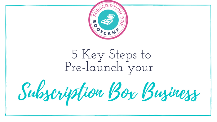 5 Key Steps to Pre launch your Subscription Box Business