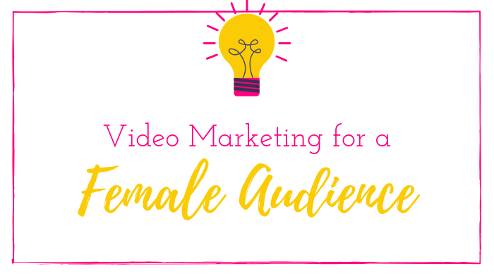 Video Marketing for a Female Audience